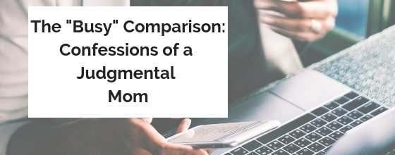 "The ""Busy"" Comparison: Confessions of a Judgmental Mom"